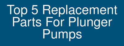 Top 5 replacement parts for plunger pumps
